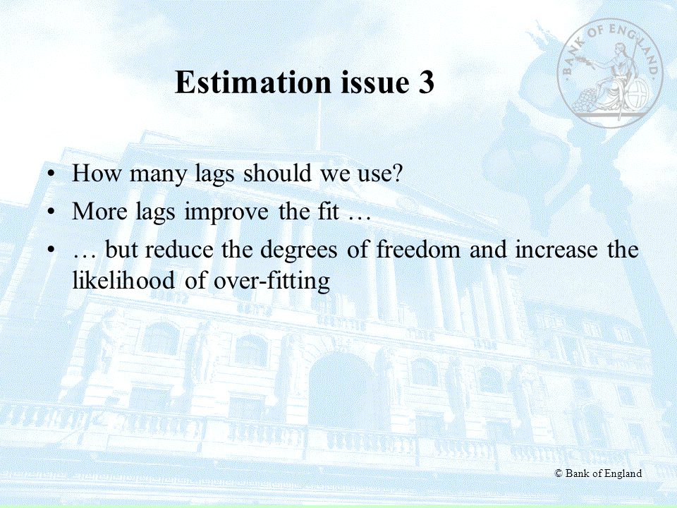 © Bank of England Estimation issue 3 How many lags should we use? More lags improve the fit … … but reduce the degrees of freedom and increase the lik