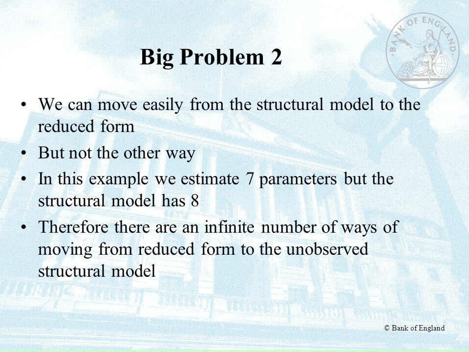 © Bank of England Big Problem 2 We can move easily from the structural model to the reduced form But not the other way In this example we estimate 7 p