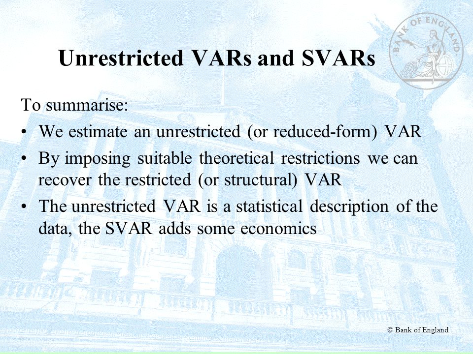 © Bank of England Unrestricted VARs and SVARs To summarise: We estimate an unrestricted (or reduced-form) VAR By imposing suitable theoretical restric