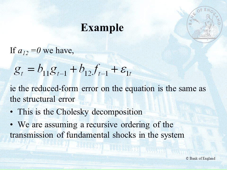 © Bank of England Example If a 12 =0 we have, ie the reduced-form error on the equation is the same as the structural error This is the Cholesky decom