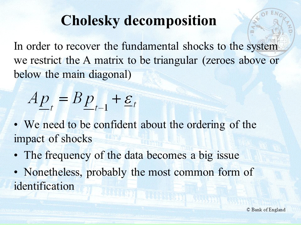 © Bank of England Cholesky decomposition In order to recover the fundamental shocks to the system we restrict the A matrix to be triangular (zeroes ab