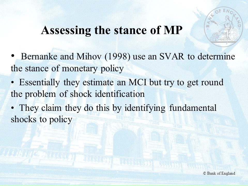 © Bank of England Assessing the stance of MP Bernanke and Mihov (1998) use an SVAR to determine the stance of monetary policy Essentially they estimat