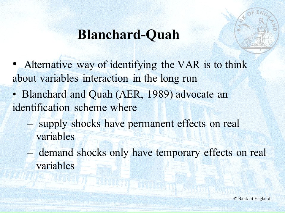 © Bank of England Blanchard-Quah Alternative way of identifying the VAR is to think about variables interaction in the long run Blanchard and Quah (AE