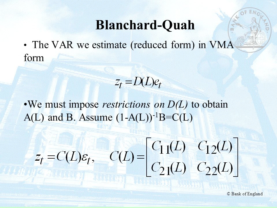 © Bank of England Blanchard-Quah The VAR we estimate (reduced form) in VMA form We must impose restrictions on D(L) to obtain A(L) and B. Assume (1-A(
