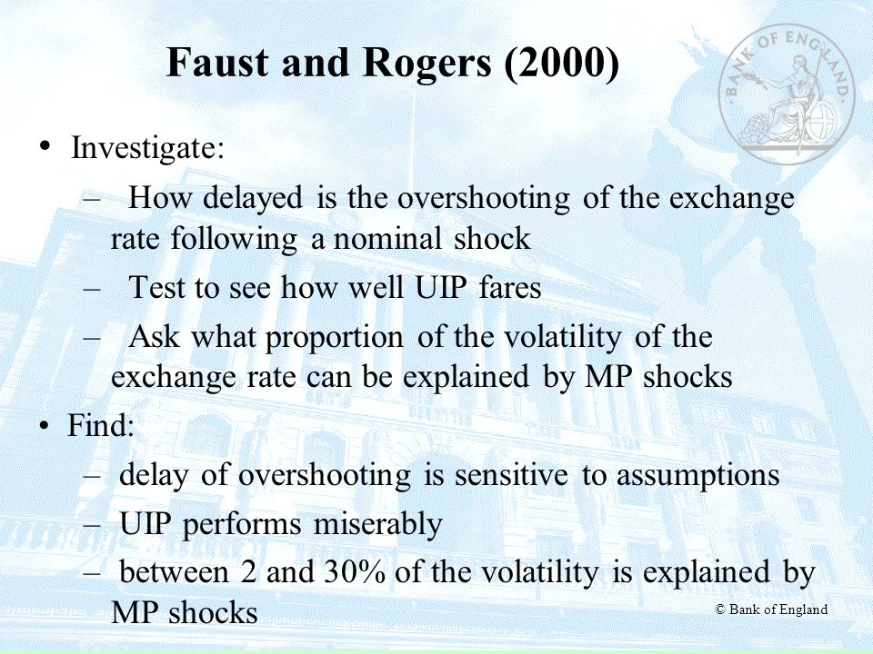 © Bank of England Faust and Rogers (2000) Investigate: – How delayed is the overshooting of the exchange rate following a nominal shock – Test to see