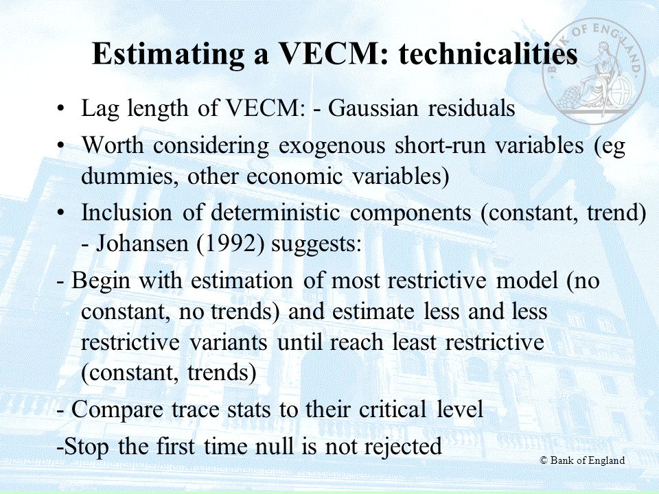 © Bank of England Estimating a VECM: technicalities Lag length of VECM: - Gaussian residuals Worth considering exogenous short-run variables (eg dummi