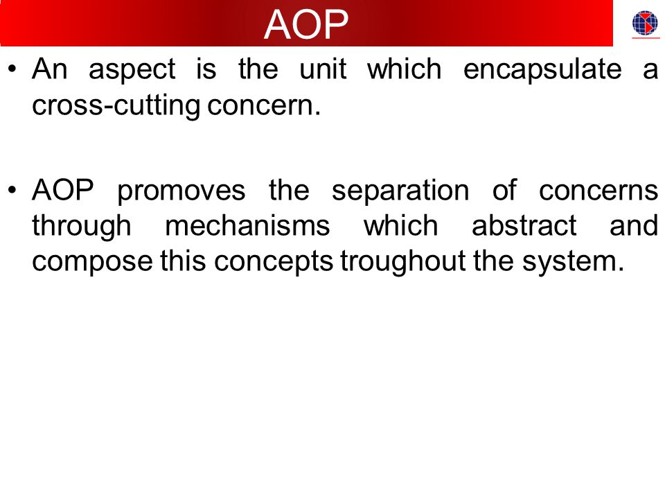 AOP An aspect is the unit which encapsulate a cross-cutting concern.