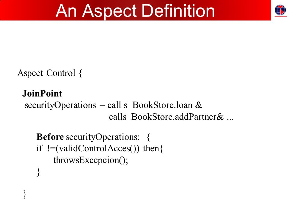 An Aspect Definition Aspect Control { JoinPoint securityOperations = call s BookStore.loan & calls BookStore.addPartner&...