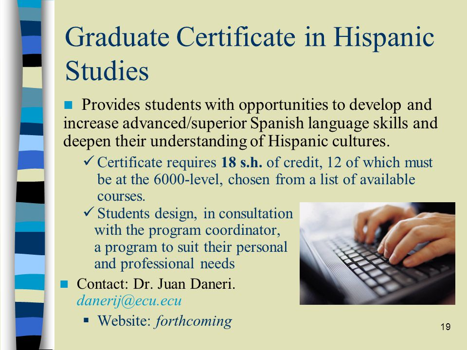 19 Graduate Certificate in Hispanic Studies Certificate requires 18 s.h. of credit, 12 of which must be at the 6000-level, chosen from a list of avail