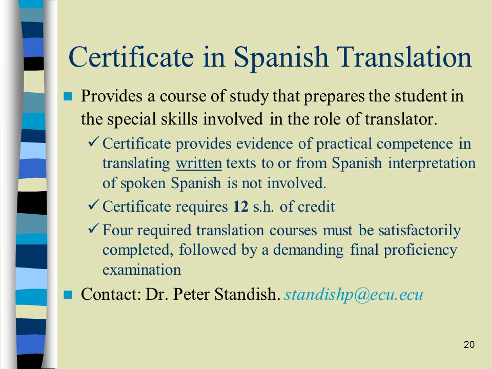 20 Certificate in Spanish Translation Provides a course of study that prepares the student in the special skills involved in the role of translator. C