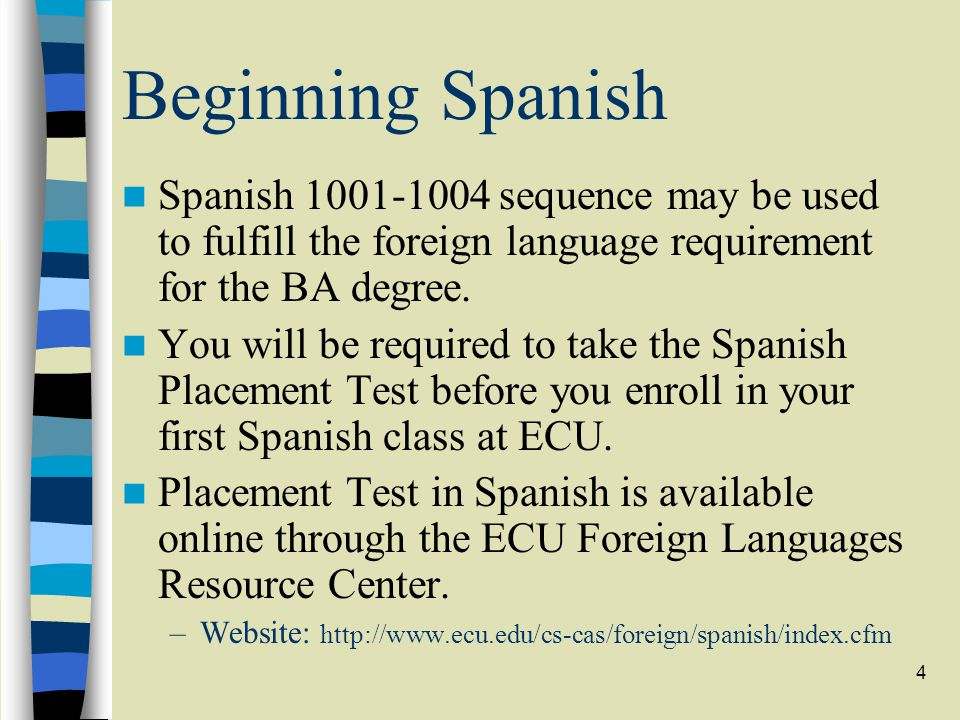4 Beginning Spanish Spanish 1001-1004 sequence may be used to fulfill the foreign language requirement for the BA degree. You will be required to take