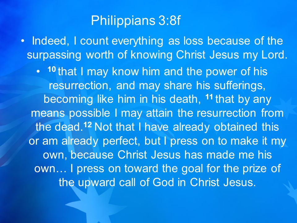 Philippians 3:8f Indeed, I count everything as loss because of the surpassing worth of knowing Christ Jesus my Lord.