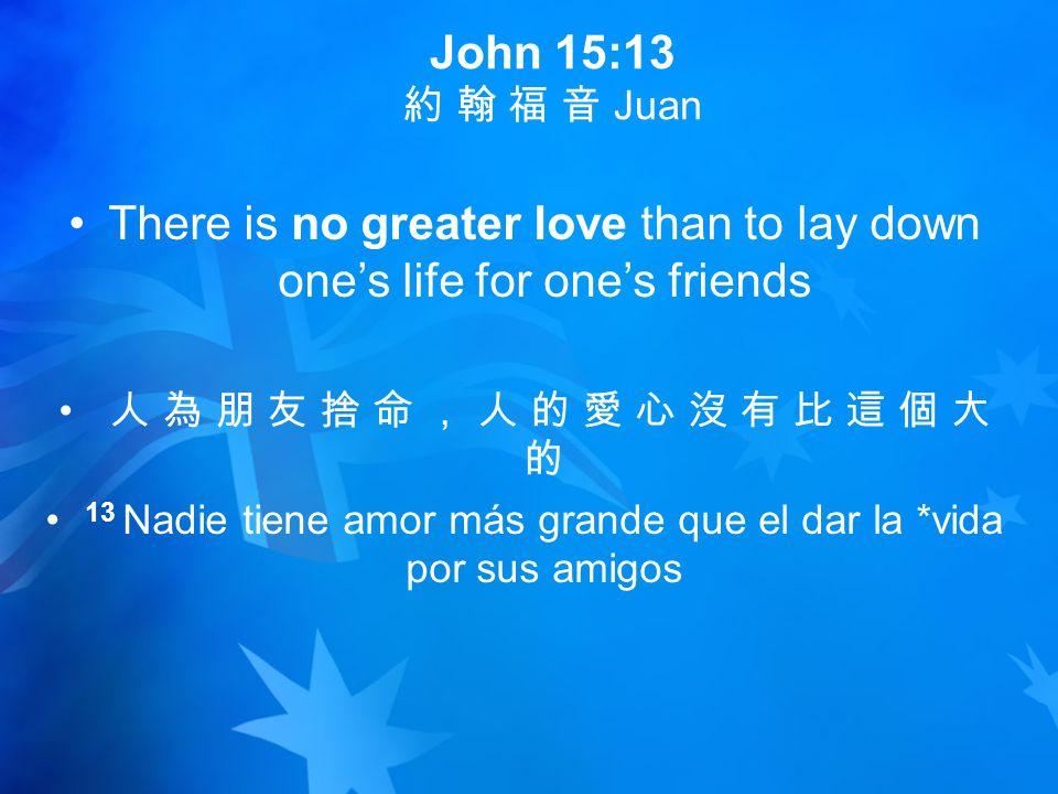 John 15:13 約 翰 福 音 Juan There is no greater love than to lay down one's life for one's friends 人 為 朋 友 捨 命 , 人 的 愛 心 沒 有 比 這 個 大 的 13 Nadie tiene amor más grande que el dar la *vida por sus amigos