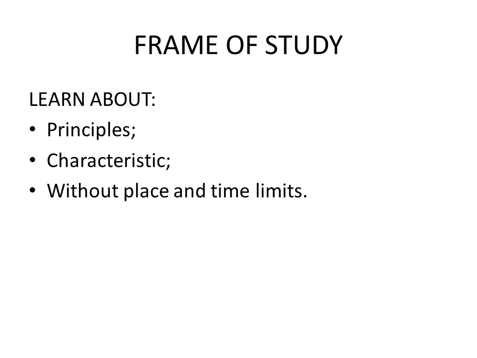 FRAME OF STUDY LEARN ABOUT: Principles; Characteristic; Without place and time limits.