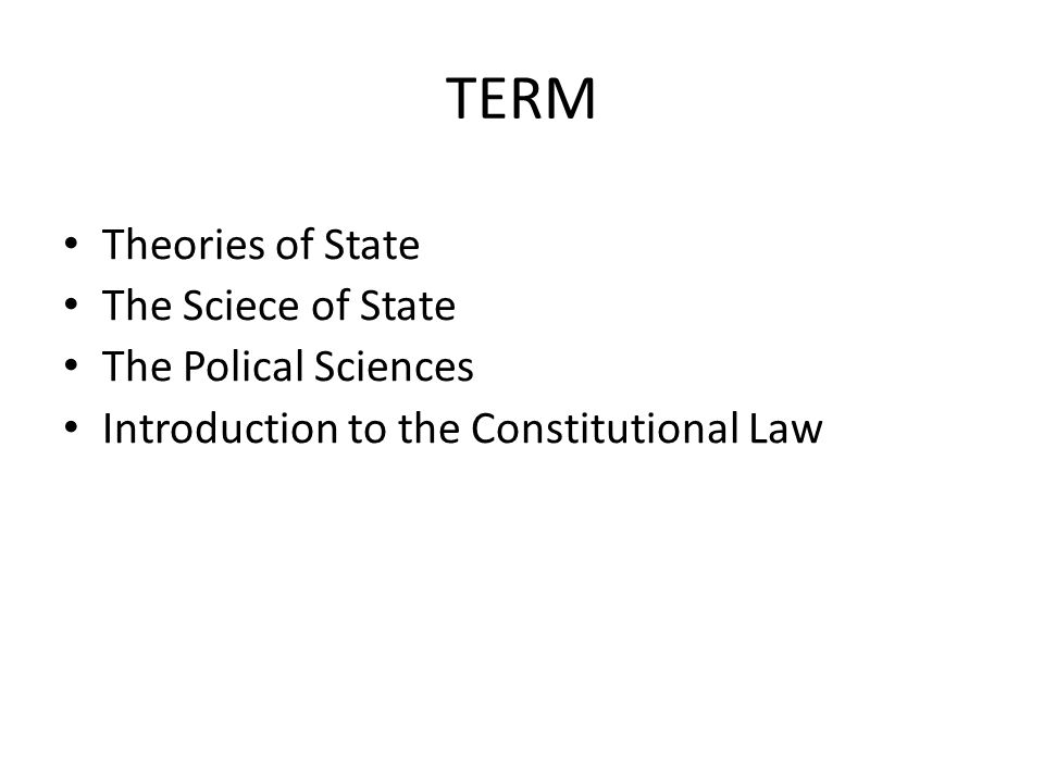 TERM Theories of State The Sciece of State The Polical Sciences Introduction to the Constitutional Law