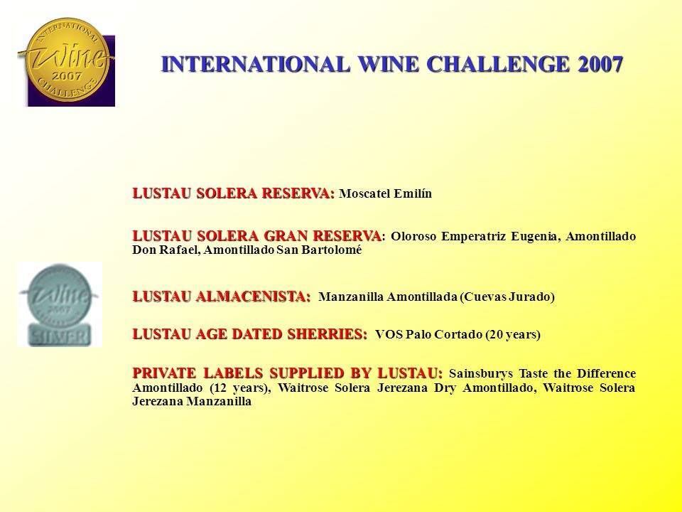 INTERNATIONAL WINE CHALLENGE 2007 LUSTAU SOLERA RESERVA: LUSTAU SOLERA RESERVA: Fino Jarana, Amontillado Los Arcos, East India Solera, Deluxe Cream Capataz Andrés LUSTAU ALMACENISTA: LUSTAU ALMACENISTA: Fino del Puerto (García Obregón), Amontillado de Jerez (Fontadez Florido), Amontillado del Puerto (García Obregón), Oloroso del Puerto (García Obregón) LUSTAU AGE DATED SHERRIES: LUSTAU AGE DATED SHERRIES: VOS Amontillado (20 years) PRIVATE LABELS SUPPLIED BY LUSTAU: PRIVATE LABELS SUPPLIED BY LUSTAU: Waitrose Solera Jerezana Dry Oloroso, Waitrose Solera Jerezana Rich Cream.