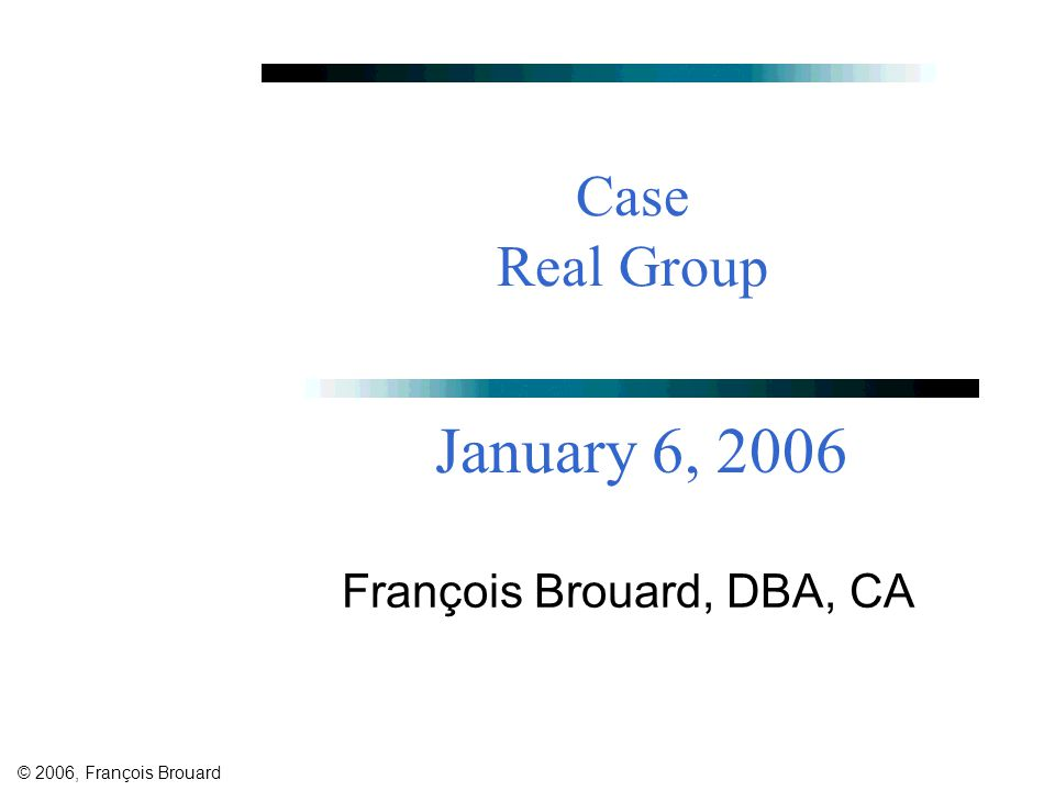 © 2006, François Brouard Case Real Group François Brouard, DBA, CA January 6, 2006