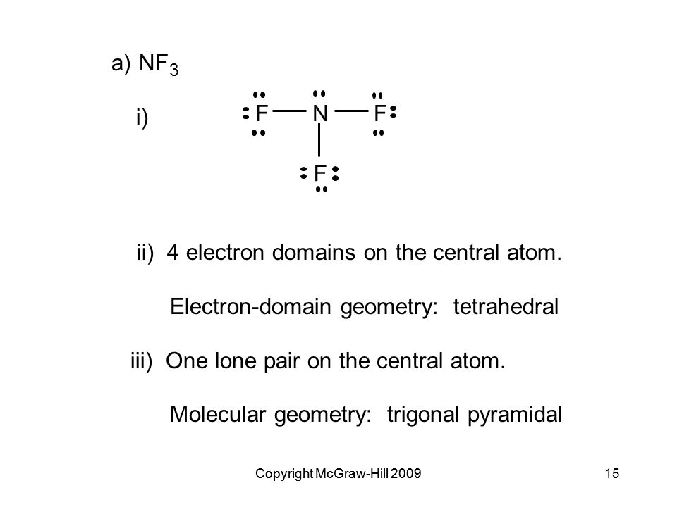 Copyright McGraw-Hill 200915Copyright McGraw-Hill 2009 a)NF 3 i) ii) 4 electron domains on the central atom.