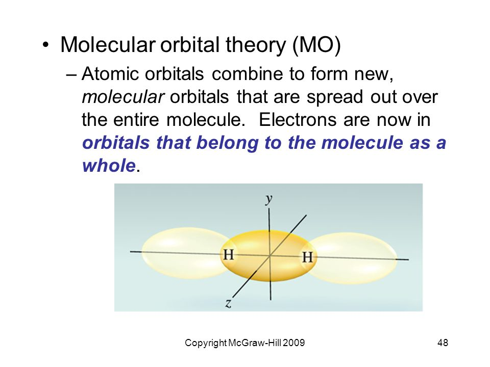 Copyright McGraw-Hill 200948 Molecular orbital theory (MO) –Atomic orbitals combine to form new, molecular orbitals that are spread out over the entire molecule.