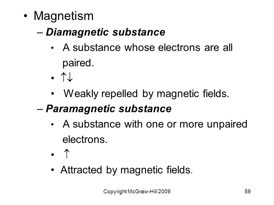 Copyright McGraw-Hill 200959 Magnetism –Diamagnetic substance A substance whose electrons are all paired.