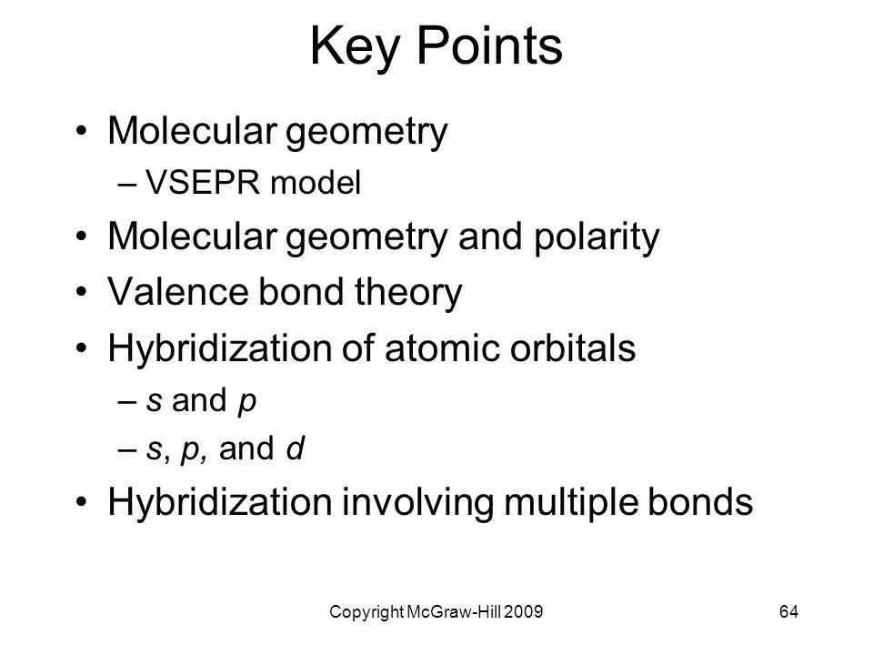 Copyright McGraw-Hill 200964 Key Points Molecular geometry –VSEPR model Molecular geometry and polarity Valence bond theory Hybridization of atomic orbitals –s and p –s, p, and d Hybridization involving multiple bonds