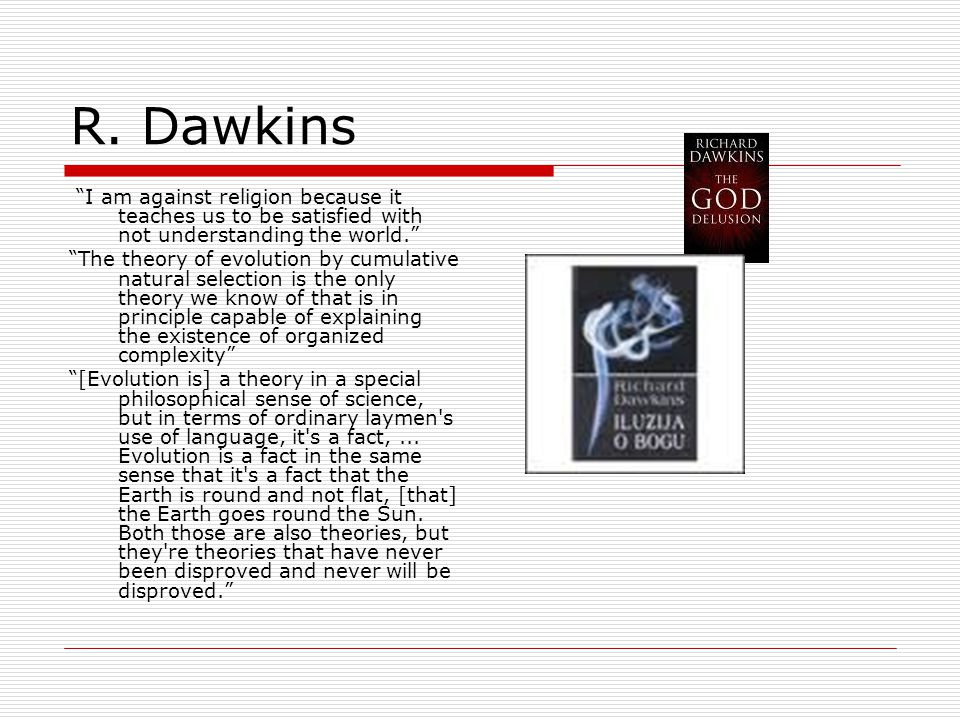 """R. Dawkins """"I am against religion because it teaches us to be satisfied with not understanding the world."""" """"The theory of evolution by cumulative natu"""