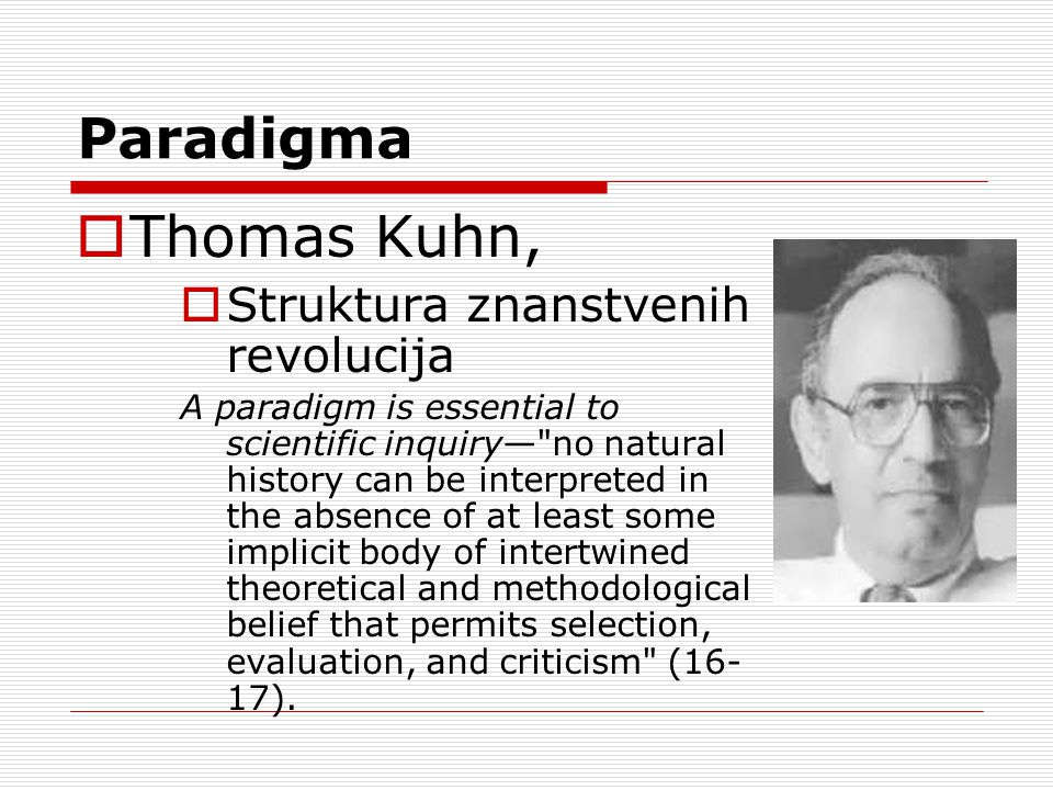 Paradigma  Thomas Kuhn,  Struktura znanstvenih revolucija A paradigm is essential to scientific inquiry— no natural history can be interpreted in the absence of at least some implicit body of intertwined theoretical and methodological belief that permits selection, evaluation, and criticism (16- 17).