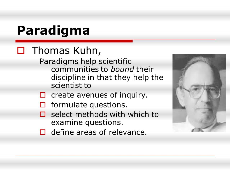 Paradigma  Thomas Kuhn, Paradigms help scientific communities to bound their discipline in that they help the scientist to  create avenues of inquiry.