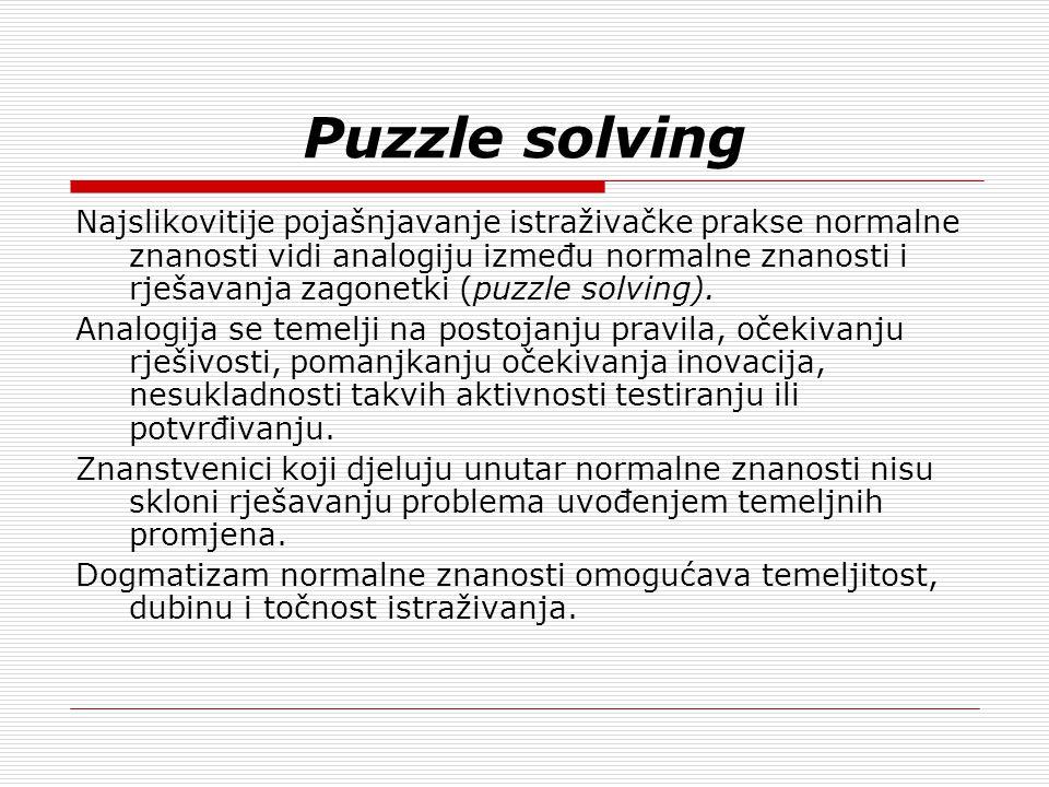 Puzzle solving Najslikovitije pojašnjavanje istraživačke prakse normalne znanosti vidi analogiju između normalne znanosti i rješavanja zagonetki (puzzle solving).
