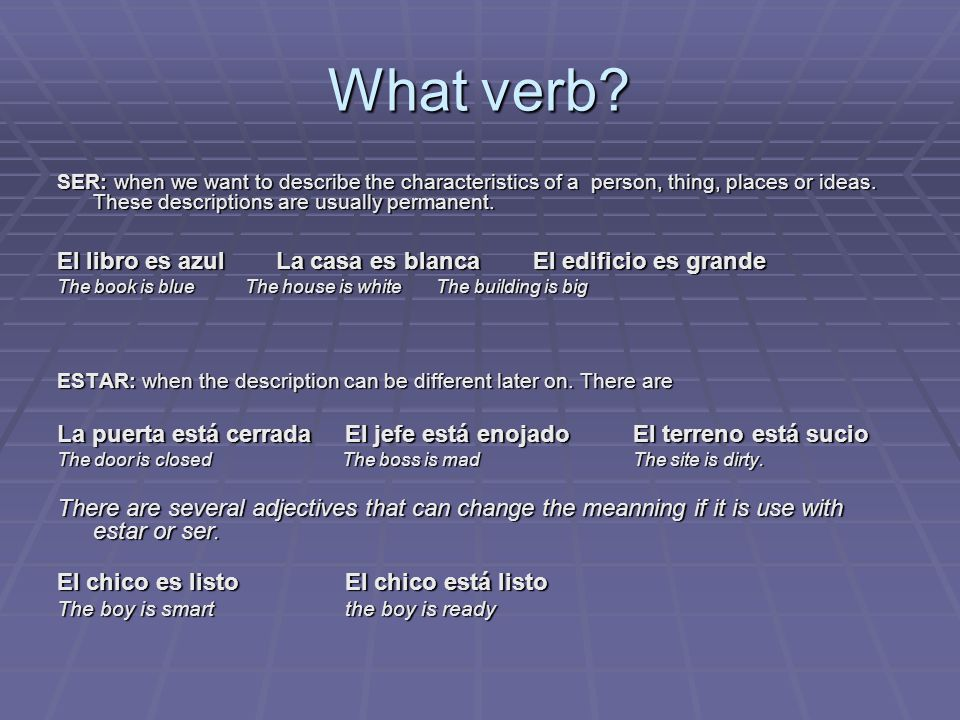What verb.SER: when we want to describe the characteristics of a person, thing, places or ideas.
