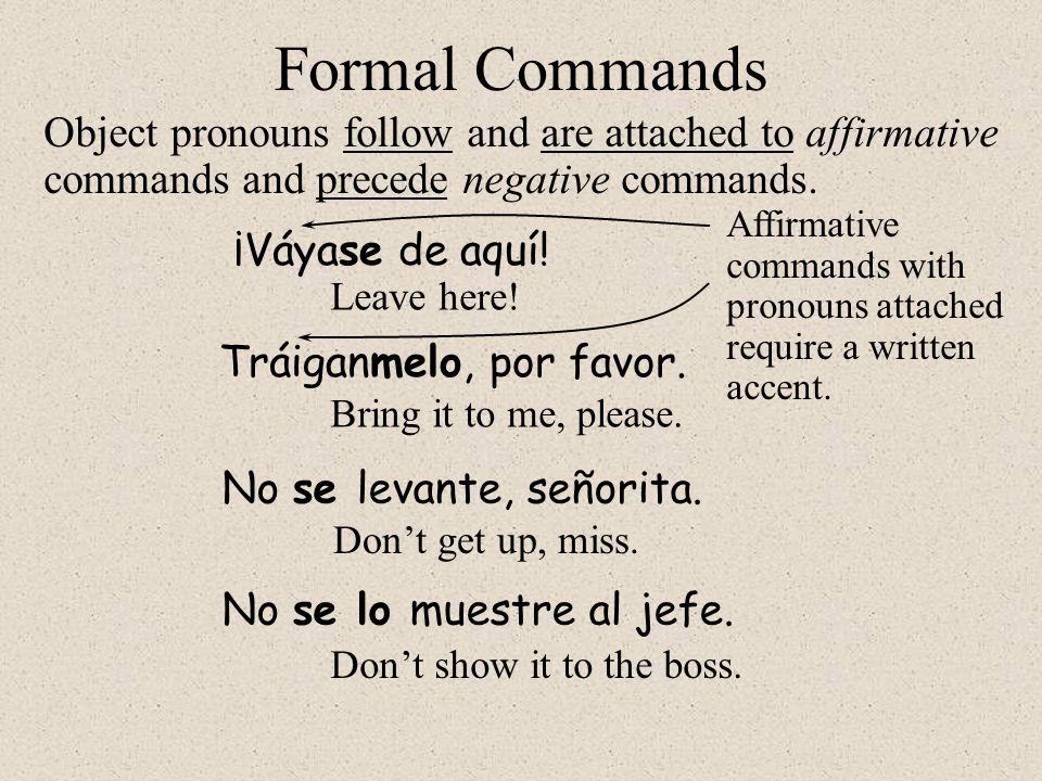 Tráiganmelo, por favor. Formal Commands ¡Váyase de aquí! Object pronouns follow and are attached to affirmative commands and precede negative commands