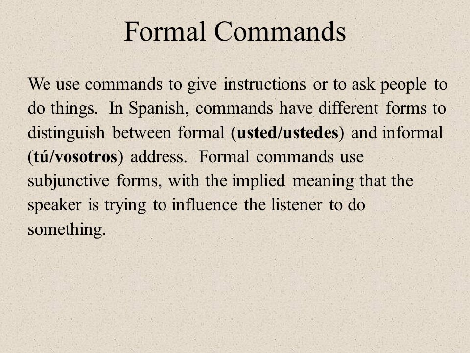 Formal Commands We use commands to give instructions or to ask people to do things. In Spanish, commands have different forms to distinguish between f