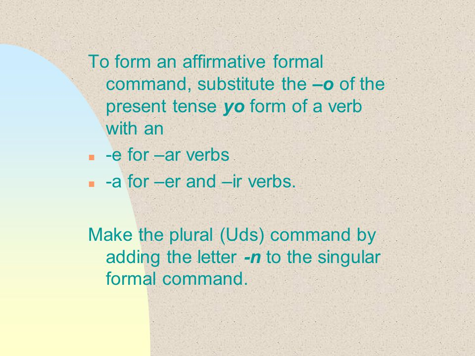 To form an affirmative formal command, substitute the –o of the present tense yo form of a verb with an n -e for –ar verbs n -a for –er and –ir verbs.