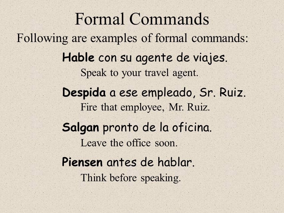 Despida a ese empleado, Sr. Ruiz. Formal Commands Hable con su agente de viajes. Following are examples of formal commands: Speak to your travel agent