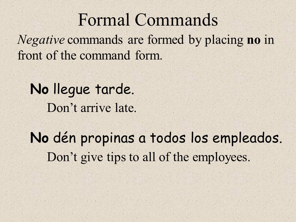 No dén propinas a todos los empleados. Formal Commands No llegue tarde. Negative commands are formed by placing no in front of the command form. Don't