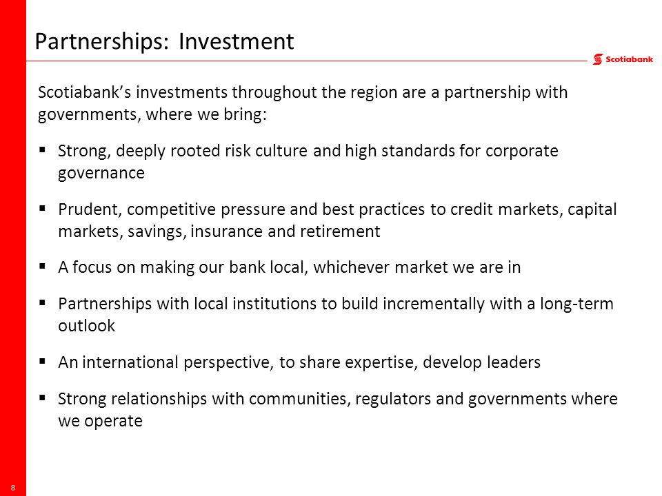 Partnerships: Investment Scotiabank's investments throughout the region are a partnership with governments, where we bring:  Strong, deeply rooted risk culture and high standards for corporate governance  Prudent, competitive pressure and best practices to credit markets, capital markets, savings, insurance and retirement  A focus on making our bank local, whichever market we are in  Partnerships with local institutions to build incrementally with a long-term outlook  An international perspective, to share expertise, develop leaders  Strong relationships with communities, regulators and governments where we operate 8