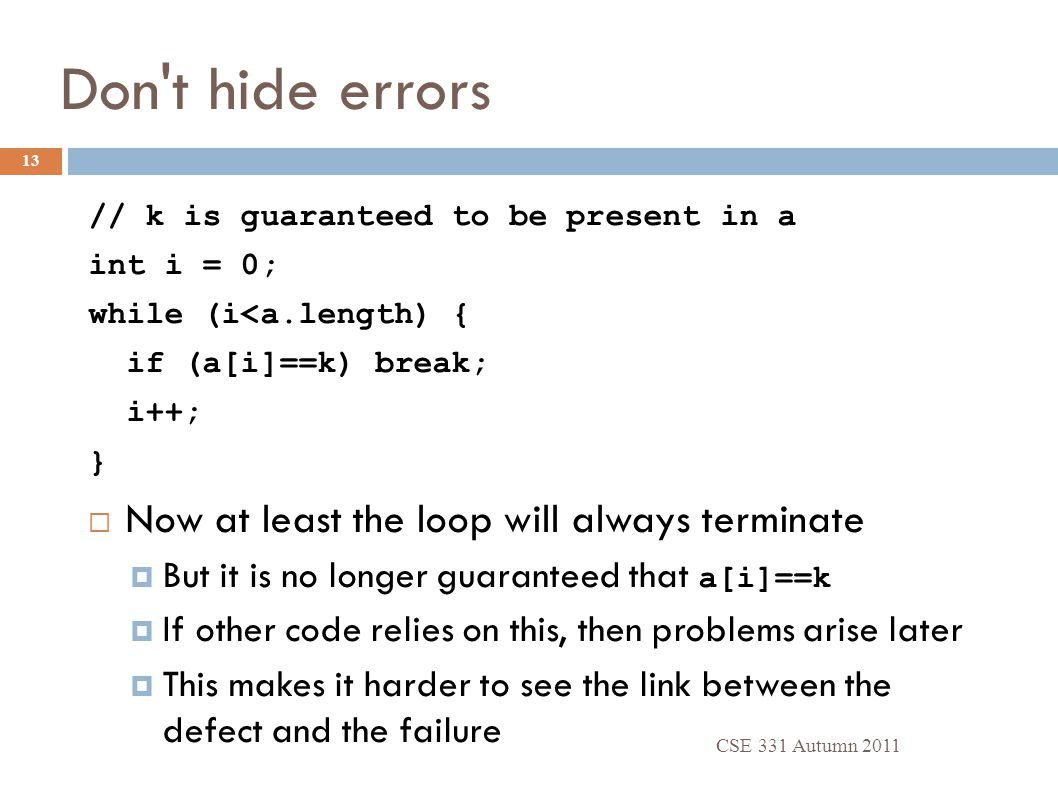Don t hide errors // k is guaranteed to be present in a int i = 0; while (i<a.length) { if (a[i]==k) break; i++; }  Now at least the loop will always terminate  But it is no longer guaranteed that a[i]==k  If other code relies on this, then problems arise later  This makes it harder to see the link between the defect and the failure CSE 331 Autumn 2011 13