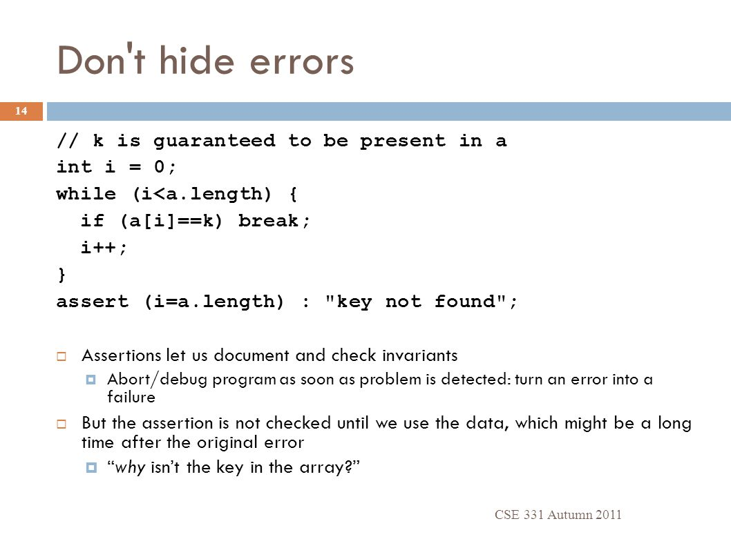 Don't hide errors CSE 331 Autumn 2011 14 // k is guaranteed to be present in a int i = 0; while (i<a.length) { if (a[i]==k) break; i++; } assert (i=a.