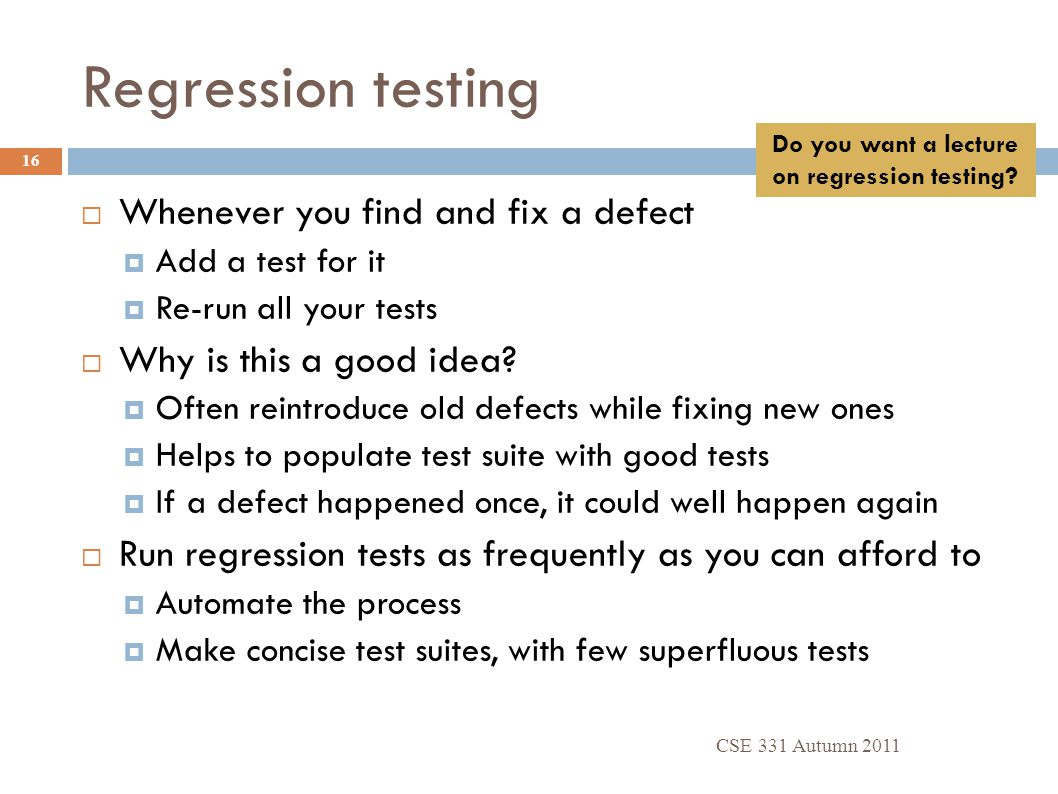 Regression testing CSE 331 Autumn 2011 16  Whenever you find and fix a defect  Add a test for it  Re-run all your tests  Why is this a good idea?
