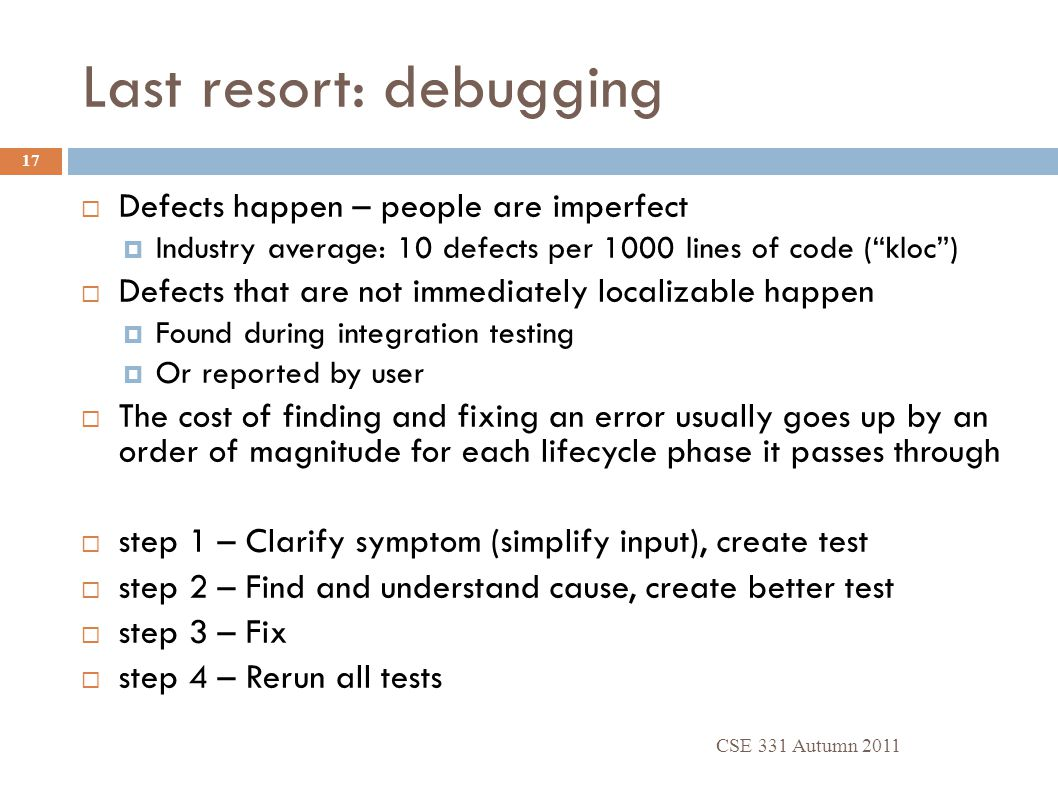 Last resort: debugging CSE 331 Autumn 2011 17  Defects happen – people are imperfect  Industry average: 10 defects per 1000 lines of code ( kloc )  Defects that are not immediately localizable happen  Found during integration testing  Or reported by user  The cost of finding and fixing an error usually goes up by an order of magnitude for each lifecycle phase it passes through  step 1 – Clarify symptom (simplify input), create test  step 2 – Find and understand cause, create better test  step 3 – Fix  step 4 – Rerun all tests
