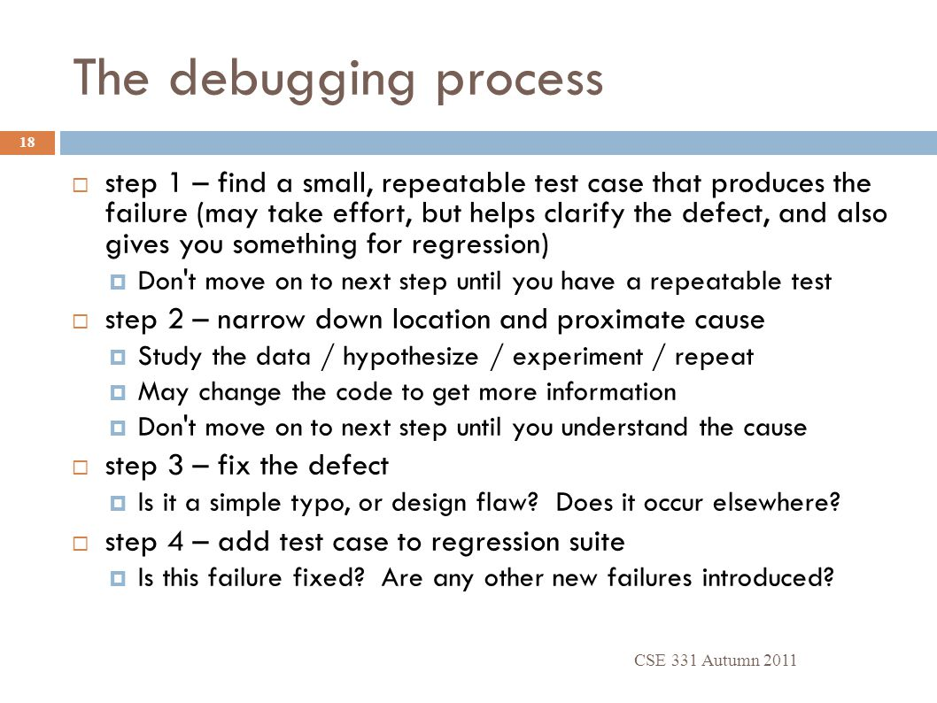 The debugging process CSE 331 Autumn 2011 18  step 1 – find a small, repeatable test case that produces the failure (may take effort, but helps clarify the defect, and also gives you something for regression)  Don t move on to next step until you have a repeatable test  step 2 – narrow down location and proximate cause  Study the data / hypothesize / experiment / repeat  May change the code to get more information  Don t move on to next step until you understand the cause  step 3 – fix the defect  Is it a simple typo, or design flaw.
