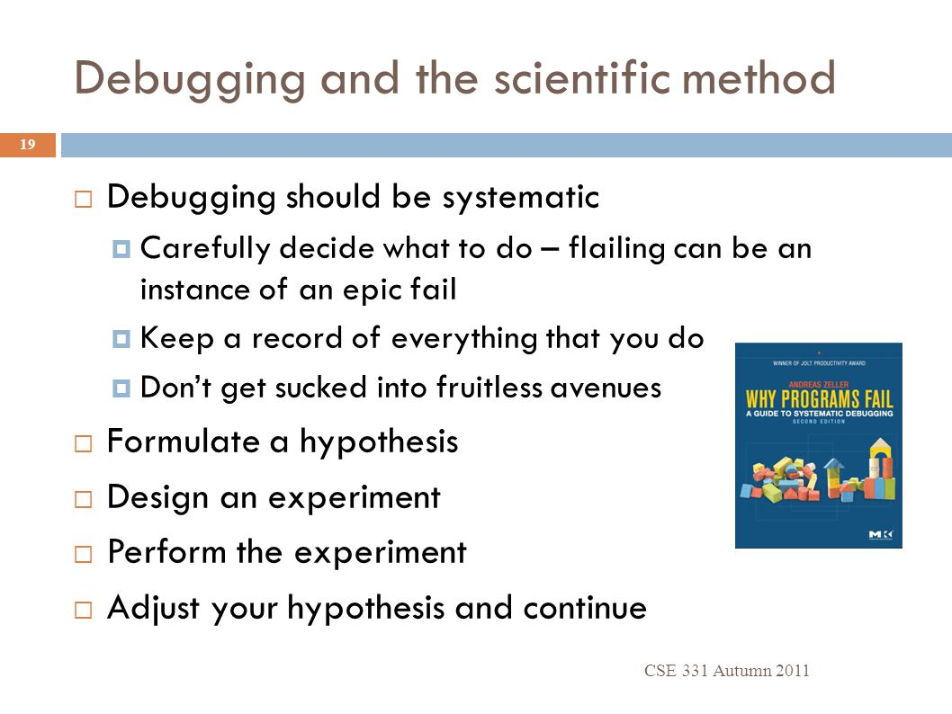 Debugging and the scientific method CSE 331 Autumn 2011 19  Debugging should be systematic  Carefully decide what to do – flailing can be an instanc
