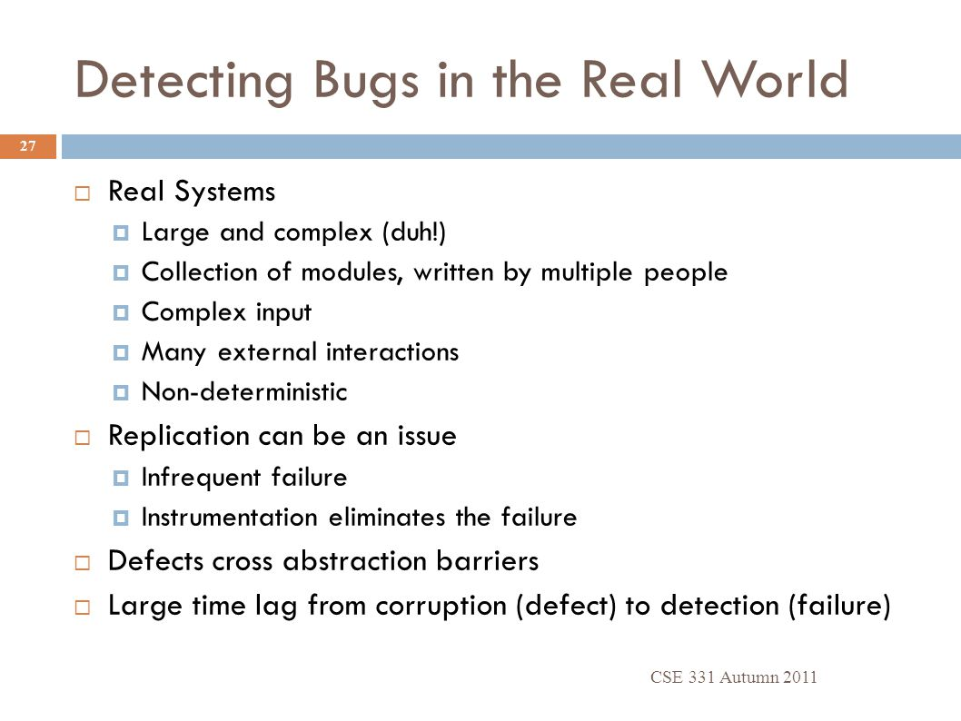 Detecting Bugs in the Real World CSE 331 Autumn 2011 27  Real Systems  Large and complex (duh!)  Collection of modules, written by multiple people