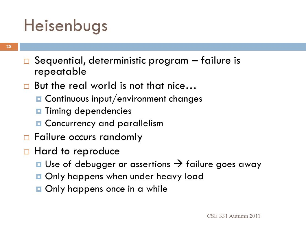 Heisenbugs CSE 331 Autumn 2011 28  Sequential, deterministic program – failure is repeatable  But the real world is not that nice…  Continuous inpu