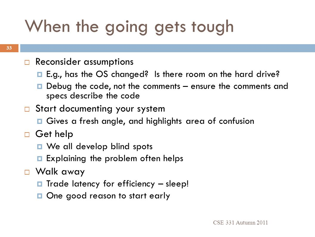 When the going gets tough CSE 331 Autumn 2011 33  Reconsider assumptions  E.g., has the OS changed? Is there room on the hard drive?  Debug the cod