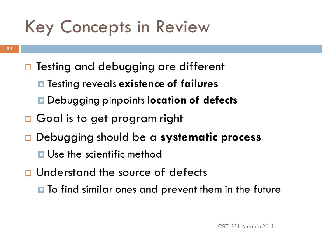 Key Concepts in Review CSE 331 Autumn 2011 34  Testing and debugging are different  Testing reveals existence of failures  Debugging pinpoints loca