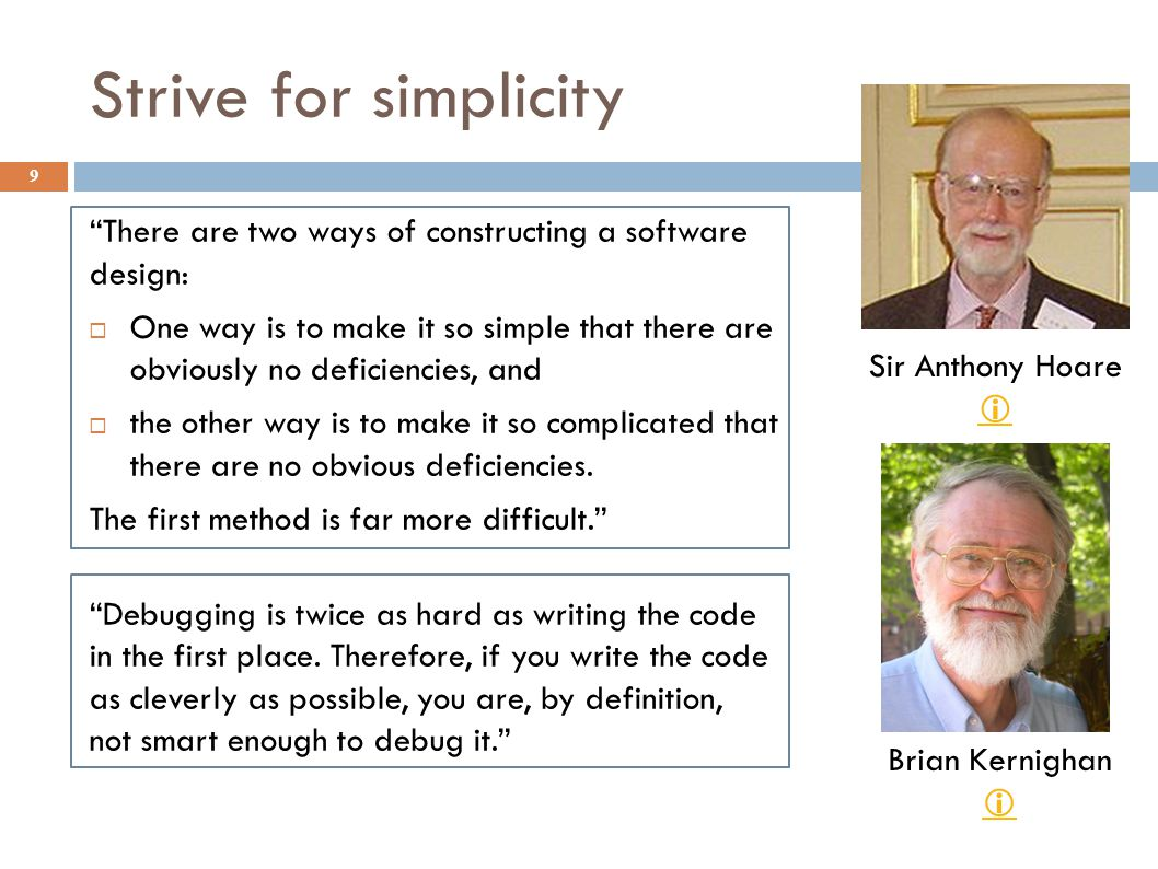 "Strive for simplicity 9 ""There are two ways of constructing a software design:  One way is to make it so simple that there are obviously no deficienc"