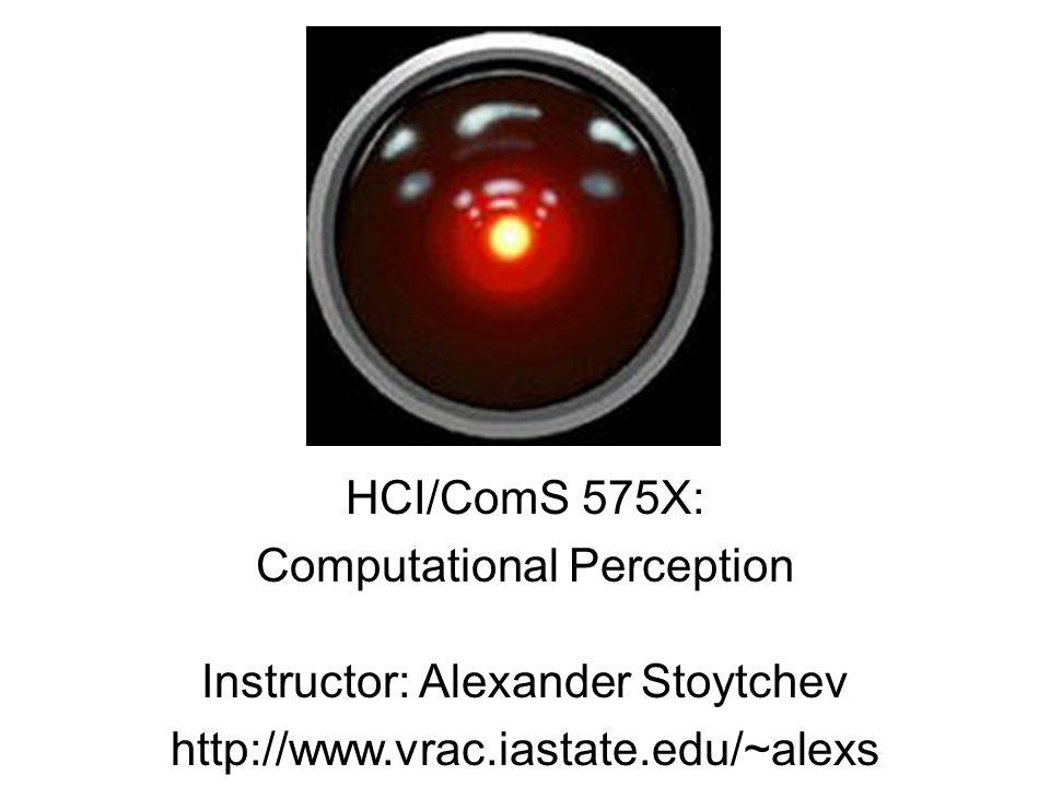 HCI/ComS 575X: Computational Perception Instructor: Alexander Stoytchev http://www.vrac.iastate.edu/~alexs