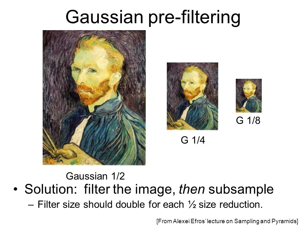 Gaussian pre-filtering G 1/4 G 1/8 Gaussian 1/2 Solution: filter the image, then subsample –Filter size should double for each ½ size reduction. [From