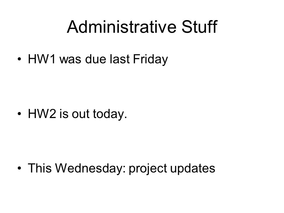 Administrative Stuff HW1 was due last Friday HW2 is out today. This Wednesday: project updates